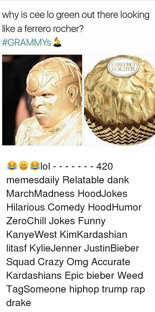 Drake, Memes, and Rap: why is cee lo green out there looking  like a ferrero rocher?  #GRAMMY's  FERRERO  ROCHER 😂😁😂lol - - - - - - - 420 memesdaily Relatable dank MarchMadness HoodJokes Hilarious Comedy HoodHumor ZeroChill Jokes Funny KanyeWest KimKardashian litasf KylieJenner JustinBieber Squad Crazy Omg Accurate Kardashians Epic bieber Weed TagSomeone hiphop trump rap drake