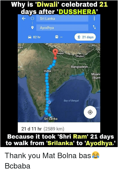 Memes, Thank You, and India: Why is 'Diwali' celebrated 21  days after 'DUSSHERA'  Sri Lanka  9 Ayodhya  82 hr  田  21 days  tan  Nepal  Bhutan?  Bangladesh  India  Myanr  (Burn  Bay of Bengal  Sri Lanka  21 d 11 hr (2589 km)  Because it took 'Shri Ram' 21 days  to walk from 'Srilanka' to 'Ayodhya. Thank you Mat Bolna bas😂 Bcbaba