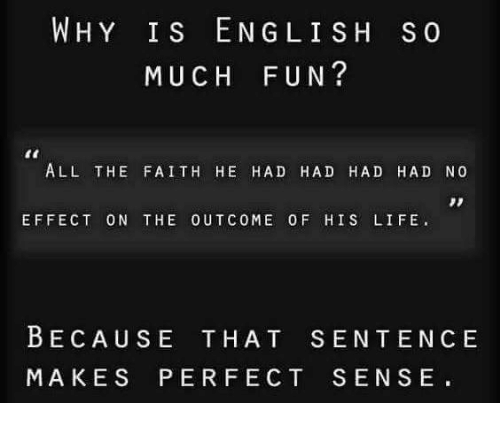 Life, Memes, and Faith: WHY IS EN GLI SH S o  MUCH FUN?  ALL THE FAITH HE HAD HAD HAD HAD NO  EFFECT ON THE OUTCOME OF HIS LIFE.  BECAUSE THAT SENTENCE  MAKES PERFECT SENSE.