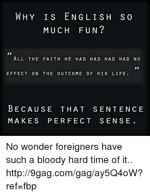 Dank, 🤖, and Eng: WHY IS ENG LISH s  MUCH FUN?  ALL THE FAITH HE HAD HAD HAD HAD NO  EFFECT ON THE OUT COME 0 F HIS LIFE.  BECAUSE THAT SENTENCE  MAKES PERFECT SENSE No wonder foreigners have such a bloody hard time of it.. http://9gag.com/gag/ay5Q4oW?ref=fbp