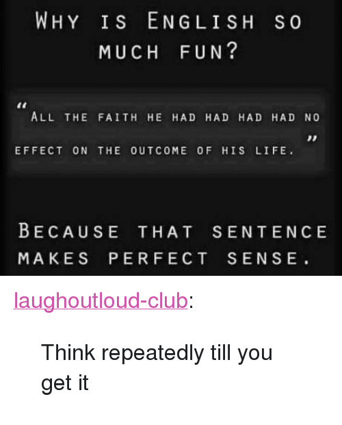 "Club, Life, and Tumblr: WHY Is ENGLISH S0  MUCH FUN?  ALL THE FAITH HE HAD HAD HAD HAD NO  EFFECT ON THE OUTCOME OF HIS LIFE.  BECAUSE THAT SENTENCE  MAKES PERFECT SENSE <p><a href=""http://laughoutloud-club.tumblr.com/post/159056485932/think-repeatedly-till-you-get-it"" class=""tumblr_blog"">laughoutloud-club</a>:</p>  <blockquote><p>Think repeatedly till you get it</p></blockquote>"
