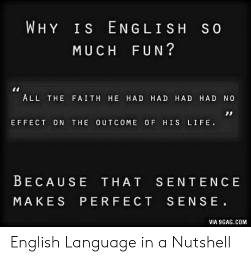 9gag, Life, and English: WHY Is ENGLISH So  MUCH FUN?  ALL THE FAITH HE HAD HAD HAD HAD NO  EFFECT ON THE OUTCOME OF HIS LIFE.  BECAUSE THAT SENTENC E  MAKES PERFECT SENSE  VIA 9GAG.COM English Language in a Nutshell