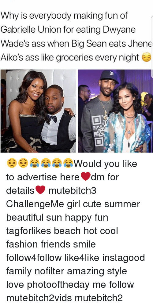 Ass, Beautiful, and Big Sean: Why is everybody making fun of  Gabrielle Union for eating Dwyane  Wade's ass when Big Sean eats Jhene  Aiko's ass like groceries every night 😣😣😂😂😂😂Would you like to advertise here❤dm for details❤ mutebitch3 ChallengeMe girl cute summer beautiful sun happy fun tagforlikes beach hot cool fashion friends smile follow4follow like4like instagood family nofilter amazing style love photooftheday me follow mutebitch2vids mutebitch2