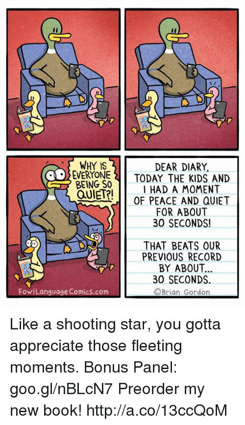 Memes, Appreciate, and Beats: WHY IS  EVERYOTODAY THE KIDS AND  BEING SO  DEAR DIARY,  I HAD A MOMENT  OF PEACE AND QUIET  FOR ABOUT  30 SECONDS!  THAT BEATS OUR  PREVIOUS RECORD  BY ABOUT.  30 SECONDS  ©Brian Gordon  FowiLanguage Comics.com Like a shooting star, you gotta appreciate those fleeting moments. Bonus Panel: goo.gl/nBLcN7 Preorder my new book! http://a.co/13ccQoM