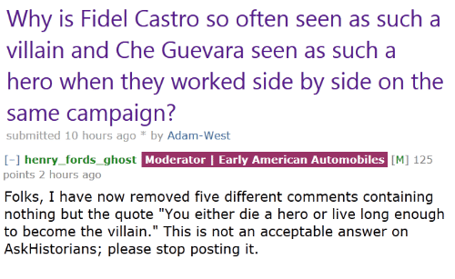 "American, Ghost, and Live: Why is Fidel Castro so often seen as such a  villain and Che Guevara seen as such a  hero when they worked side by side on the  same campaign  submitted 10 hours ago *by Adam-West   I-1 henry_fords_ghost Moderator | Early American Automobiles [M] 125  points 2 hours ago  Folks, I have now removed five different comments containing  nothing but the quote ""You either die a hero or live long enough  to become the villain."" This is not an acceptable answer on  AskHistorians; please stop posting it.  henry fords ghost"