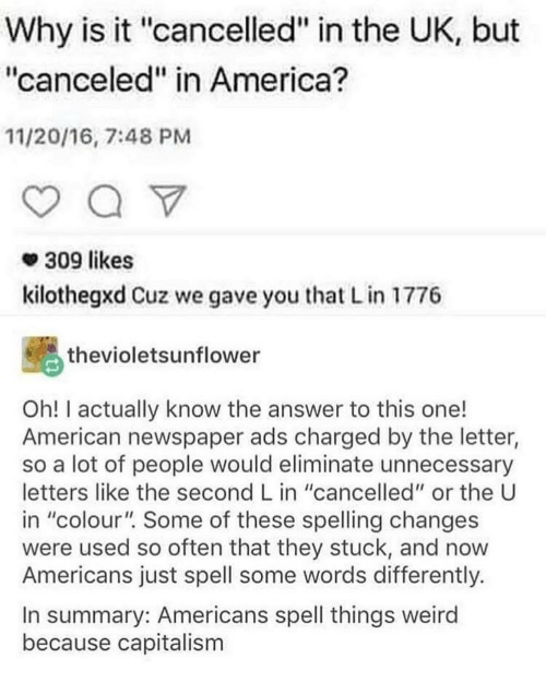 """America, Weird, and American: Why is it """"cancelled"""" in the UK, but  """"canceled"""" in America?  11/20/16, 7:48 PM  309 likes  kilothegxd Cuz we gave you that L in 1776  thevioletsunflower  Oh! I actually know the answer to this one!  American newspaper ads charged by the letter,  so a lot of people would eliminate unnecessary  letters like the second L in """"cancelled"""" or the U  in """"colour"""". Some of these spelling changes  were used so often that they stuck, and now  Americans just spell some words differently.  In summary: Americans spell things weird  because capitalism"""