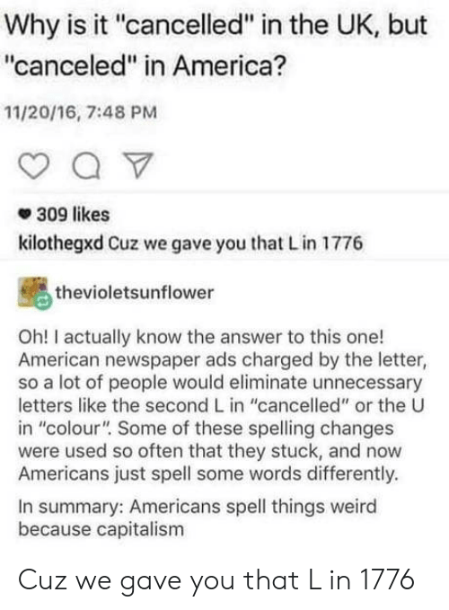 """America, Weird, and American: Why is it """"cancelled"""" in the UK, but  """"canceled"""" in America?  11/20/16, 7:48 PM  309 likes  kilothegxd Cuz we gave you that Lin 1776  thevioletsunflower  Oh! I actually know the answer to this one!  American newspaper ads charged by the letter,  so a lot of people would eliminate unnecessary  letters like the second L in """"cancelled"""" or the U  in """"colour"""" Some of these spelling changes  were used so often that they stuck, and now  Americans just spell some words differently.  In summary: Americans spell things weird  because capitalism Cuz we gave you that L in 1776"""