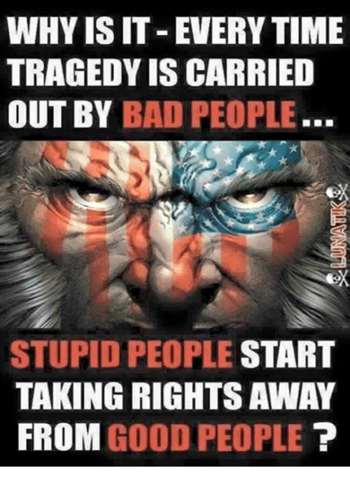 Bad, Memes, and Good: WHY IS IT -EVERY TIME  TRAGEDY IS CARRIED  OUT BY BAD PEOPLE.  eX  STUPID PEOPLE START  TAKING RIGHTS AWAY  FROM GOOD PEOPLE T