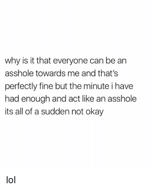 Lol, Memes, and Okay: why is it that everyone can be an  asshole towards me and that's  perfectly fine but the minute i have  had enough and act like an asshole  its all of a sudden not okay lol