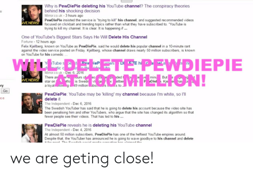 """Arguing, Friday, and Videos: Why is PewDiePie deleting his YouTube channel? The conspiracy theories  behind his shocking decision  Mirror.co.uk-3 hours ago  PewDiePie insisted the service is """"trying to kill his channel, and suggested recommended videos  focused on clickbait and trending topics rather than what they have subscribed to. """"YouTube is  IVE  trying to kill my channel. It is clear. It is happening if  One of YouTube's Biggest Stars Says He Will Delete His Channel  Fortune 12 hours ago  Felix Kjellberg, known on YouTube as PewDiePie, said he would delete his popular channel in a 10-minute rant  against the video service posted on Friday. Kjellberg, whose channel draws nearly 50 million subscribers, is known  on YouTube for his comedic  Y Tube  IC C  Mirror.co.uk  Dec 6, 2016  But  IVE  star on  Diel. K  ry  a loyalo  million ubs  s to.  Go  PewDiePie: YouTube may be 'killing' my channel because I'm white, so l'll  delete it  The Independent-Dec 6, 2016  The Swedish YouTuber has said that he is going to delete his account because the video site has  been penalising him and other YouTubers, who argue that the site has changed its algorithm so that  fewer people see their videos. That has led to his..  ce  PewDiePie reveals he is deleting his YouTube channel  The Independent Dec 4, 2016  At almost 50 million subscribers, PewDiePie has one of the heftiest YouTube empires around  Despite that, the YouTuber has announced he is going to wave goodbye to his channel and delete we are geting close!"""