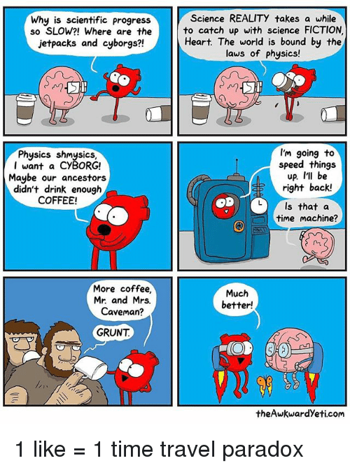 Memes, Coffee, and Heart: Why is scientific progress  so SLOW?! Where are the  jetpacks and cyborgs?!  Physics S  I want a CyBORG!  Maybe our ancestors  didn't drink enough  COFFEE!  More coffee,  Mr. and Mrs.  Caveman?  GRUNT  Science REALITy takes a while  to catch up with science FICTION  Heart. The world is bound by the  laws of physics!  I'm going to  speed things  up. I'll be  right back!  L) Is that a  time machine?  Much  better!  theAwkwardyeti.com 1 like = 1 time travel paradox