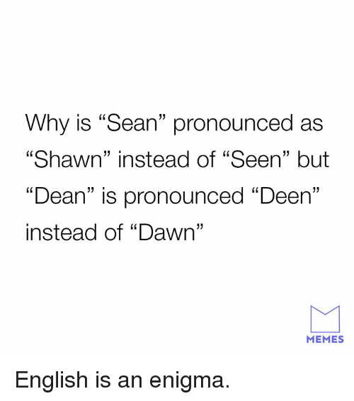 """Dank, Memes, and Dawn: Why is """"Sean"""" pronounced as  """"Shawn"""" instead of """"Seen"""" but  """"Dean"""" is pronounced """"Deen""""  instead of """"Dawn""""  60  13  1  MEMES English is an enigma."""