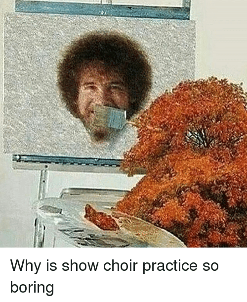 Why Is Show Choir Practice So Boring | Meme on ME.ME