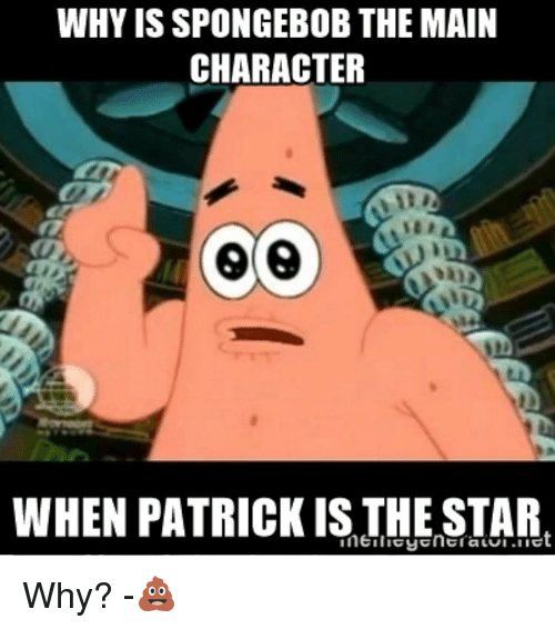 Memes, SpongeBob, and Maine: WHY IS SPONGEBOB THE MAIN  CHARACTER  WHEN PATRICK IS THE STAR Why? -💩