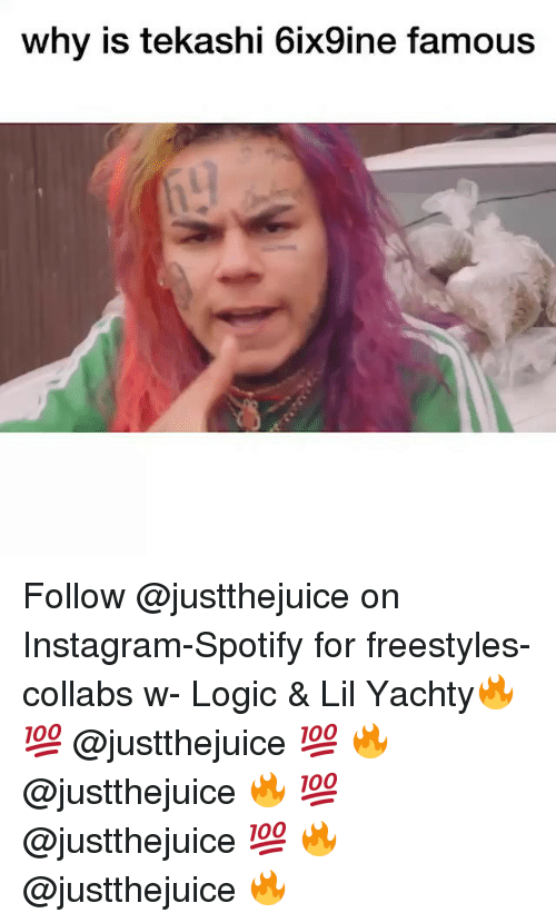 Instagram, Logic, and Memes: why is tekashi 6ix9ine famous Follow @justthejuice on Instagram-Spotify for freestyles-collabs w- Logic & Lil Yachty🔥 💯 @justthejuice 💯 🔥 @justthejuice 🔥 💯 @justthejuice 💯 🔥 @justthejuice 🔥