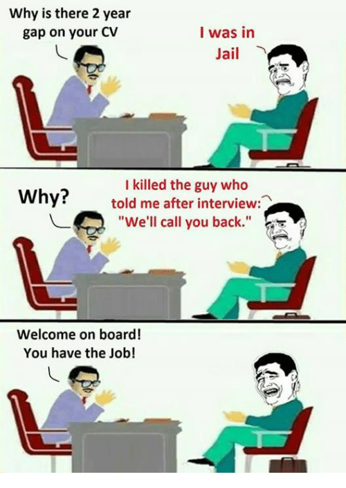 """Jail, Memes, and Back: Why is there 2 year  gap on your CV  I was in  Jail  I killed the guy who  Why?told me after interview:  """"We'll call you back  Welcome on board!  You have the Job!"""