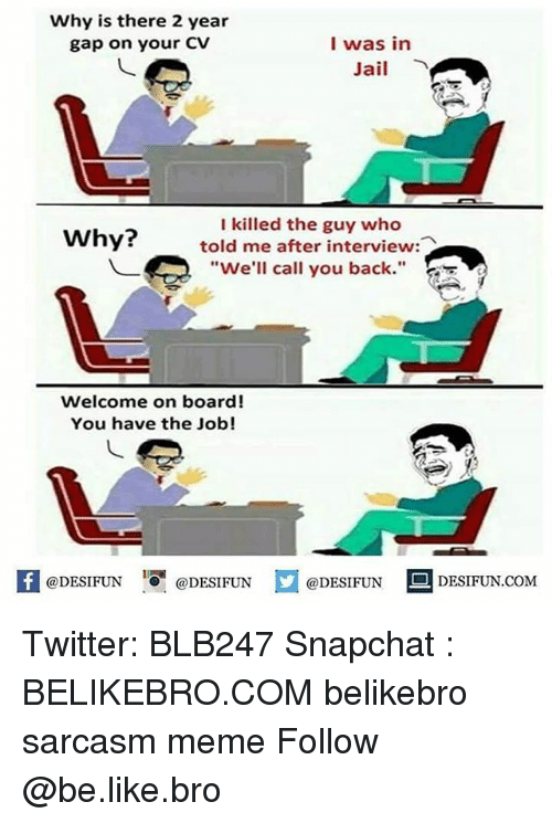 "Be Like, Jail, and Meme: Why is there 2 year  gap on your CV  I was in  Jail  I killed the guy who  told me after interview  ""We'll call you back.""  Why?  Welcome on board!  You have the Job!  K @DESIFUN 증@DESIFUN  @DESIFUN-DESIFUN.COM Twitter: BLB247 Snapchat : BELIKEBRO.COM belikebro sarcasm meme Follow @be.like.bro"