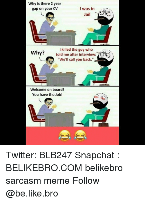 "Be Like, Jail, and Meme: Why is there 2 year  gap on your CV  I was in  Jail  I killed the guy who  told me after interview:5  ""We'll call you back.""  Why?  -  Welcome on board!  You have the Job! Twitter: BLB247 Snapchat : BELIKEBRO.COM belikebro sarcasm meme Follow @be.like.bro"