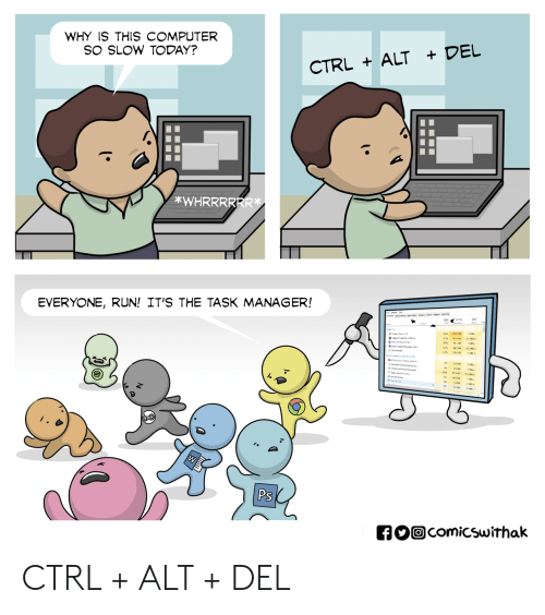 Run, Computer, and Today: WHY IS THIS COMPUTER  SO SLOW TODAY?  CTRL ALT + DEL  *WHRRRRRR  EVERYONE, RUN! IT'S THE TASK MANAGER!  Ps CTRL + ALT + DEL