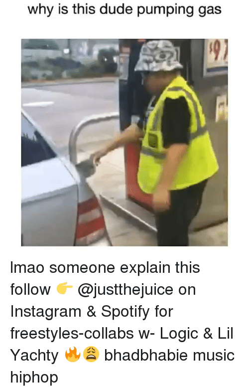 Dude, Funny, and Instagram: why is this dude pumping gas lmao someone explain this follow 👉 @justthejuice on Instagram & Spotify for freestyles-collabs w- Logic & Lil Yachty 🔥😩 bhadbhabie music hiphop
