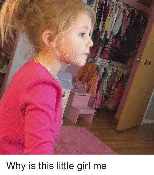 why is this little girl me 962132 ✅ 25 best memes about little girls little girls memes