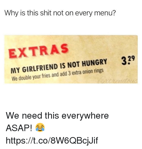 Hungry, Shit, and Onion: Why is this shit not on every menu?  EXTRAS  329  MY GIRLFRIEND IS NOT HUNGRY  We double your fries and add 3 extra onion rings We need this everywhere ASAP! 😂 https://t.co/8W6QBcjJif