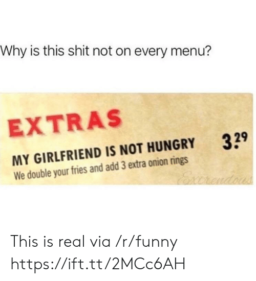Funny, Hungry, and Shit: Why is this shit not on every menu?  EXTRAS  329  MY GIRLFRIEND IS NOT HUNGRY  We double your fries and add 3 extra onion rings This is real via /r/funny https://ift.tt/2MCc6AH