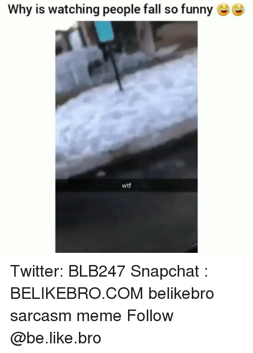 Be Like, Fall, and Funny: Why is watching people fall so funny  wtf Twitter: BLB247 Snapchat : BELIKEBRO.COM belikebro sarcasm meme Follow @be.like.bro