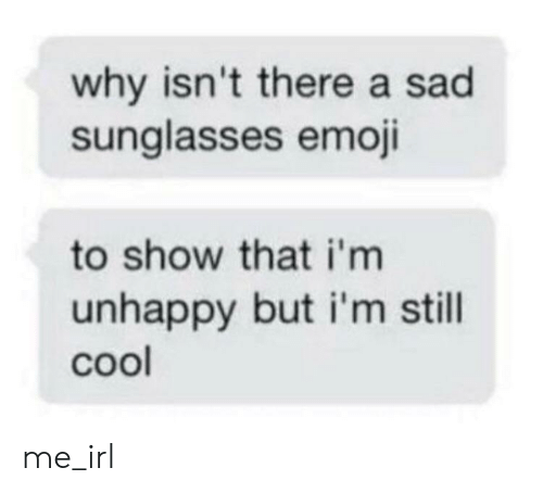 Emoji, Cool, and Sunglasses: why isn't there a sad  sunglasses emoji  to show that i'm  unhappy but i'm still  cool me_irl