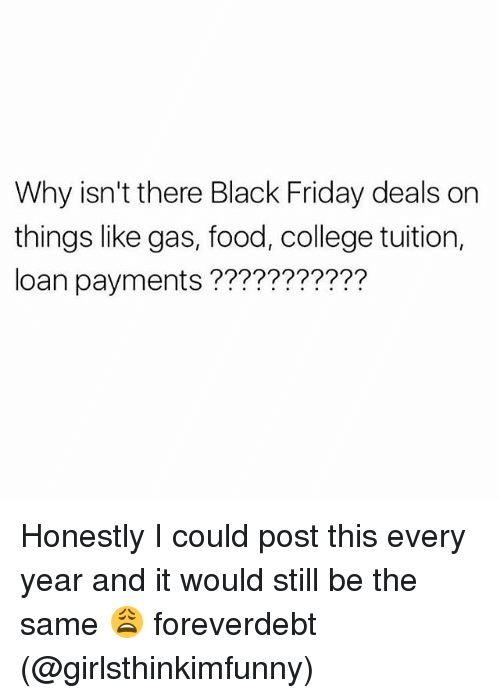 Black Friday, College, and Food: Why isn't there Black Friday deals on  things like gas, food, college tuition,  loan payments ??????????? Honestly I could post this every year and it would still be the same 😩 foreverdebt (@girlsthinkimfunny)