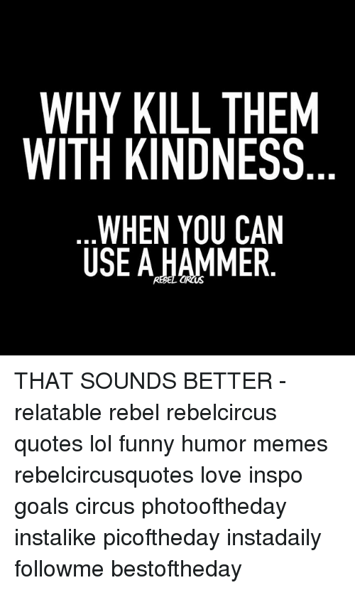 Why Kill Them With Kindness When You Can Use A Hammer That Sounds