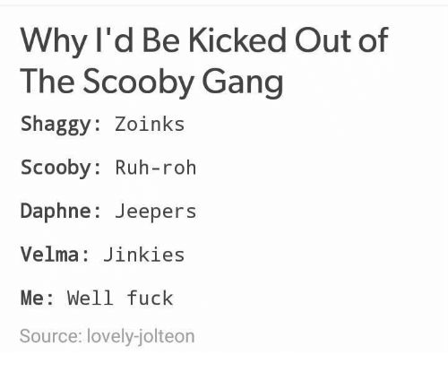 Gang, Fuck, and Dank Memes: Why l'd Be Kicked Out of  The Scooby Gang  Shaggy: Zoinks  Scooby: Ruh-roh  Daphne: Jeepers  Velma: Jinkies  Me: Well fuck  Source: lovely-jolteon