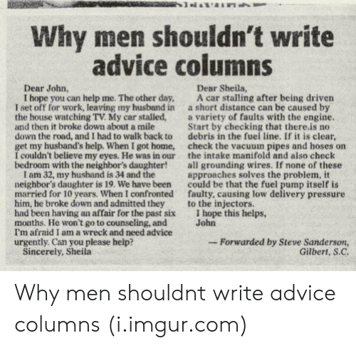 Advice, Pressure, and Work: Why men shouldn't write  advice columns  Dear John,  Dear Sheila,  I hope you can help me. The other day, A car stalling after being driven  I set off for work, leaving my husband in a short distance can be caused by  the house watching TV. My car stalled,a variety of faults with the engine  and then it broke down about a mile  down the road, and I had to walk back to debris in the fuei line. If it is clear,  get my husband's help. When I got home, check the vacuum pipes and hoses on  I couldn't believe my eyes. He was in our the intake manifold and also check  bedroom with the neighbor's daughter!all grounding wires. If none of these  Start by checking that there.is no  I am 32, my husband is 34 and the  neighbor's daughter is 19. We have been  married for 10 years. When I confronted  him, he broke down and admitted they  had been having an affair for the past six  months. He won't go to counseling, and  I'm afraid I am a wreck and need advice  urgently. Can you please help?  approaches solves the problem, it  could be that the fuel pump itself is  faulty, causing low delivery pressure  to the injectors.  I hope this helps,  John  -Forwarded by Steve Sanderson,  Gilbert, S.C  Sincerely, Sheila Why men shouldnt write advice columns (i.imgur.com)