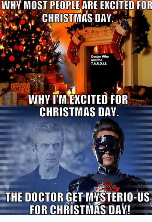 Christmas, Doctor, and Memes: WHY MOST PEOPLE ARE EXCITED FOR  CHRISTMAS DAY  Doctor Who  and the  TJA.R.D.IS.  WHY IMLEXCITED FOR  CHRISTMAS DAY.  THE DOCTOR  GET MYSTERIO-US  FOR CHRISTMAS DAY!