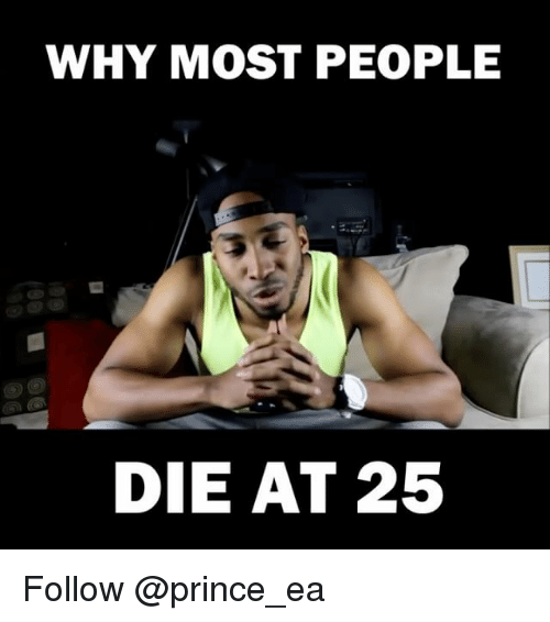 Memes, Prince, and 🤖: WHY MOST PEOPLE  DIE AT 25 Follow @prince_ea