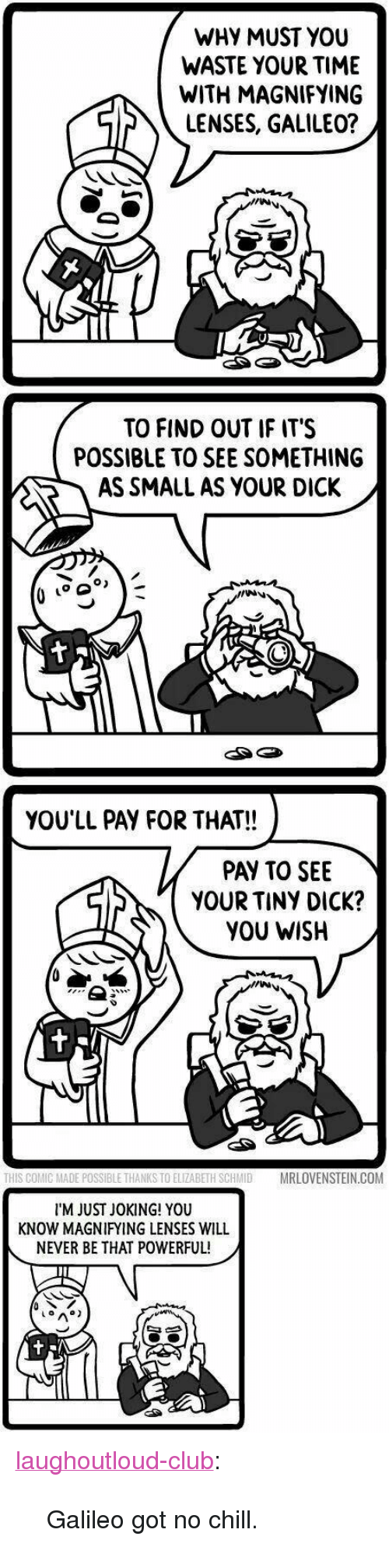 "Chill, Club, and No Chill: WHY MUST YOU  WASTE YOUR TIME  WITH MAGNIFYING  LENSES, GALILEO?  TO FIND OUT IF IT'S  POSSIBLE TO SEE SOMETHING  AS SMALL AS YOUR DICK /  go  YOU'LL PAY FOR THAT!!  PAY TO SEE  YOUR TINY DICK?  YOU WISH  THIS COMIC MADE POSSIBLE THANKS TO ELIZABETH SCHMIDMRLOVENSTEIN.COM  I'M JUST JOKING! YOU  KNOW MAGNIFYING LENSES WILL  NEVER BE THAT POWERFUL! <p><a href=""http://laughoutloud-club.tumblr.com/post/160370753925/galileo-got-no-chill"" class=""tumblr_blog"">laughoutloud-club</a>:</p>  <blockquote><p>Galileo got no chill.</p></blockquote>"