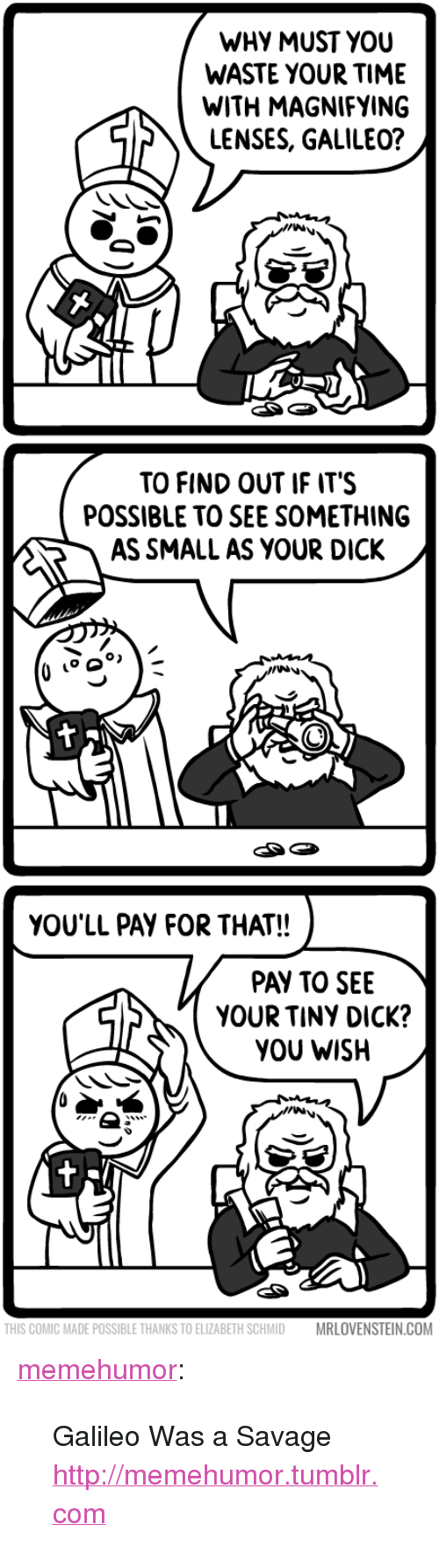 """Savage, Tumblr, and Blog: WHY MUST YOU  WASTE YOUR TIME  WITH MAGNIFYING  LENSES, GALILEO?  TO FIND OUT IF ITS  POSSIBLE TO SEE SOMETHING  AS SMALL AS YOUR DICK  YOU'LL PAY FOR THAT!!  PAY TO SEE  YOUR TINY DICK?  YOU WISH  THIS COMIC MADE POSSIBLE THANKS TO ELIZABETH SCHMID  MRLOVENSTEIN.COM <p><a href=""""http://memehumor.tumblr.com/post/150971216353/galileo-was-a-savage-httpmemehumortumblrcom"""" class=""""tumblr_blog"""">memehumor</a>:</p>  <blockquote><p>Galileo Was a Savage<br/><a href=""""http://memehumor.tumblr.com""""><span style=""""color: #0000cd;""""><a href=""""http://memehumor.tumblr.com"""">http://memehumor.tumblr.com</a></span></a></p></blockquote>"""
