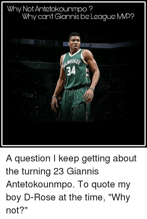 """Memes, Rose, and Time: Why Not Antetokounmpo?  Why cant Giannis be League MMP?  0  epersources  34 A question I keep getting about the turning 23 Giannis Antetokounmpo. To quote my boy D-Rose at the time, """"Why not?"""""""