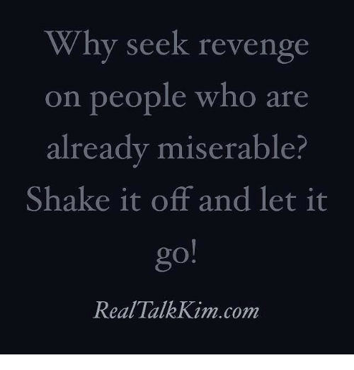 Memes, Revenge, and Shake It Off: Why seek revenge  on people who are  already miserable?  Shake it off and let it  Real Talk Kim.com