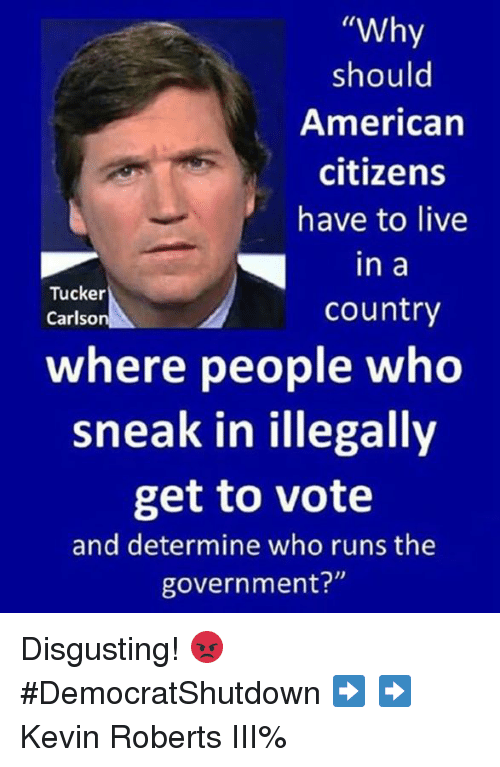 "Memes, American, and Live: ""Why  should  American  citizens  have to live  in a  country  Tucker  Carlso  where people wheo  sneak in illegally  get to vote  and determine who runs the  government?"" Disgusting! 😡 #DemocratShutdown ➡️ ➡️ Kevin Roberts III%"