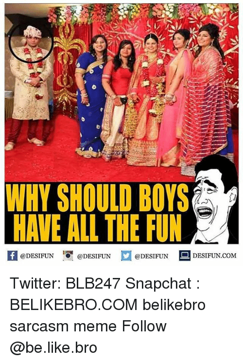 Be Like, Meme, and Memes: WHY SHOULD BOYS  HAVE ALL THE FUN  @DESIFUN @DESIFUN  @DESIFUN  DESIFUN.COM Twitter: BLB247 Snapchat : BELIKEBRO.COM belikebro sarcasm meme Follow @be.like.bro