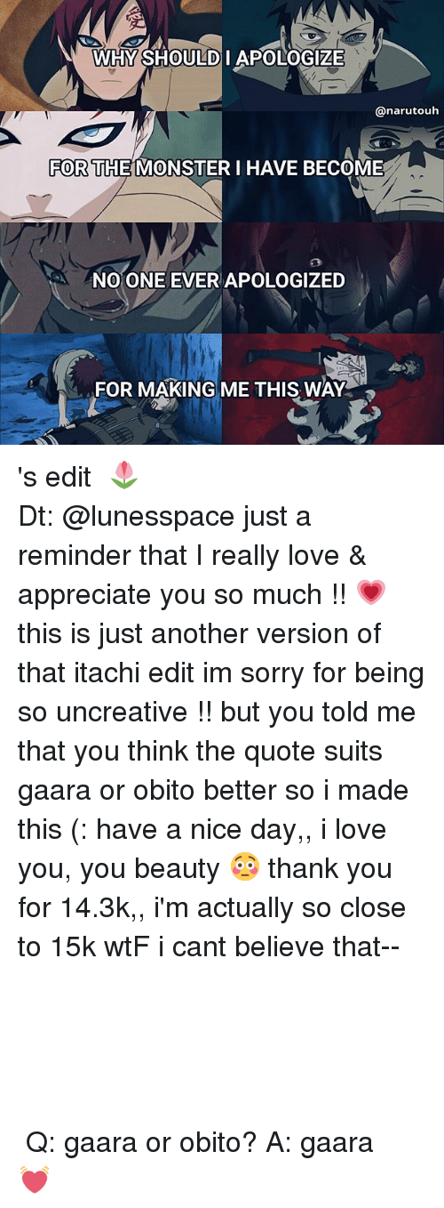 Love, Memes, and Monster: WHY SHOULD I APOLOGIZE  anarutouh  FOR THE MONSTER I HAVE BECOME  NO ONE EVER APOLOGIZED  FOR MAKING ME THIS WAY 's edit 、🌷 ⠀┊⠀┊⠀┊ ⠀┊⠀┊⠀✿⠀⠀⠀⠀⠀ ⠀┊⠀❀ ⠀⠀⠀ ⠀┊⠀ ✿  Dt: @lunesspace just a reminder that I really love & appreciate you so much !! 💗 this is just another version of that itachi edit im sorry for being so uncreative !! but you told me that you think the quote suits gaara or obito better so i made this (: have a nice day,, i love you, you beauty 😳 thank you for 14.3k,, i'm actually so close to 15k wtF i cant believe that-- ⠀⠀⠀⠀⠀⠀⠀⠀ ⠀⠀⠀ ⠀⠀ ⠀⠀ ⠀⠀ ⠀⠀ ⠀ ⠀ ⠀ ⠀ ⠀ ⠀ ⠀ ⠀┊⠀⠀┊⠀⠀┊⠀⠀┊⠀⠀┊⠀✿ ⠀┊⠀⠀┊⠀⠀┊ ⠀┊⠀⠀┊⠀⠀❀⠀⠀┊⠀⠀┊ ⠀⠀ ⠀┊⠀⠀┊⠀ ⠀✿ ⠀❀⠀⠀┊ ⠀⠀⠀⠀⠀✿⠀⠀┊⠀ ⠀ ⠀❀⠀⠀┊⠀ ⠀ ⠀ ⠀ ⠀ ⠀ ⠀⠀✿⠀ ⠀ ⠀ ⠀ ⠀ ⠀ ❀⠀ ⠀ ⠀ ⠀⠀ ⠀✿ ⠀ ⠀⠀ ⠀⠀ ⠀⠀ ⠀⠀⠀ ⠀⠀ ⠀⠀ ⠀⠀ ⠀⠀ ⠀ ⠀ ⠀ ⠀ ⠀ ⠀⠀⠀⠀ ‣Q: gaara or obito? ‣A: gaara 💓