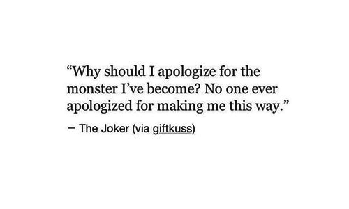 """Joker, Monster, and The Joker: """"Why should I apologize for the  monster I've become? No one ever  apologized for making me this way.""""  The Joker (via giftkuss)"""