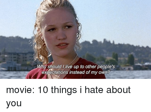 10 Things I Hate About You Meme: Why Should I Live Up To Other People's Expectations