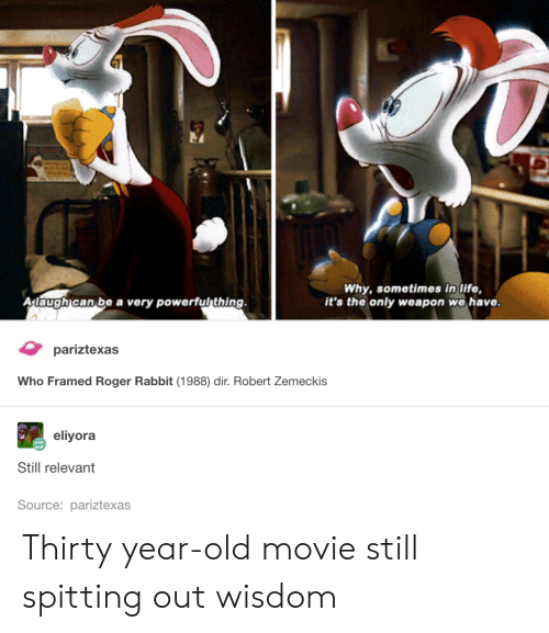 Life, Roger, and Movie: Why, sometimes in life,  it's the only weapon we have  Adaugh can be a very powerful thing.  priexas  Who Framed Roger Rabbit (1988) dir. Robert Zemeckis  eliyora  Still relevant  Source: pariztexas Thirty year-old movie still spitting out wisdom
