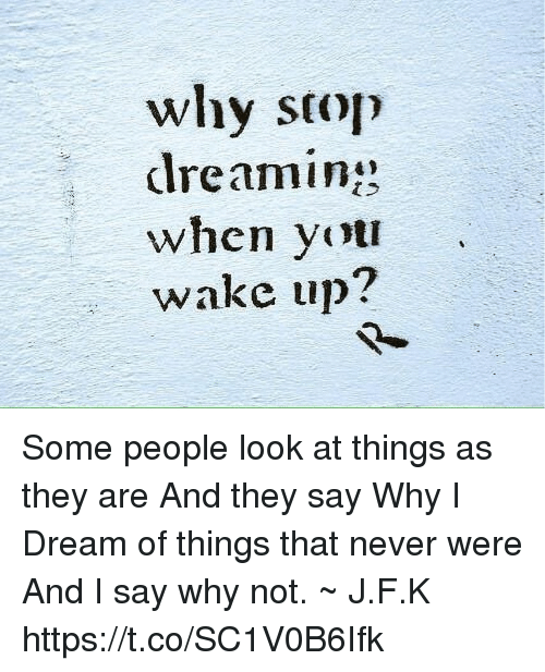 Never Dream And Why Stop Dreaming When You Wake Up Some