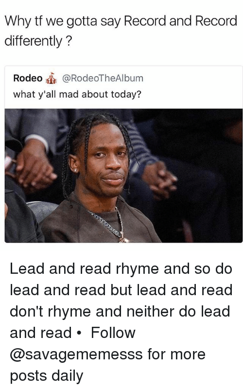 Memes, Record, and Today: Why tf we gotta say Record and Record  differently?  Rodeo @RodeoTheAlbum  what y'all mad about today? Lead and read rhyme and so do lead and read but lead and read don't rhyme and neither do lead and read • ➫➫ Follow @savagememesss for more posts daily
