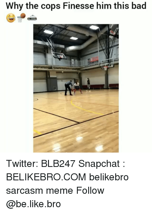Bad, Be Like, and Meme: Why the cops Finesse him this bad Twitter: BLB247 Snapchat : BELIKEBRO.COM belikebro sarcasm meme Follow @be.like.bro