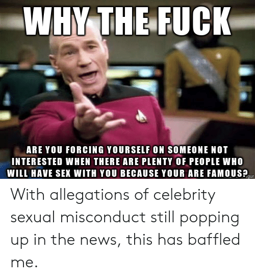 News, Sex, and Who: WHY THE FUCK  ARE YOU FORCING YOURSELF ON SOMEONE NOT  INTERESTED WHEN THERE ARE PLENTY OF PEOPLE WHO  WILL HAVE SEX WITH YOU BECAUSE YOUR ARE FAMOUSP With allegations of celebrity sexual misconduct still popping up in the news, this has baffled me.