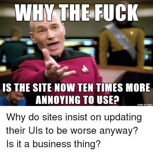 Business, Fuck, and Imgur: WHY THE FUCK  IS THE SITE NOW TEN TIMES MORE  ANNOYING TO USEA  made on imgur Why do sites insist on updating their UIs to be worse anyway? Is it a business thing?